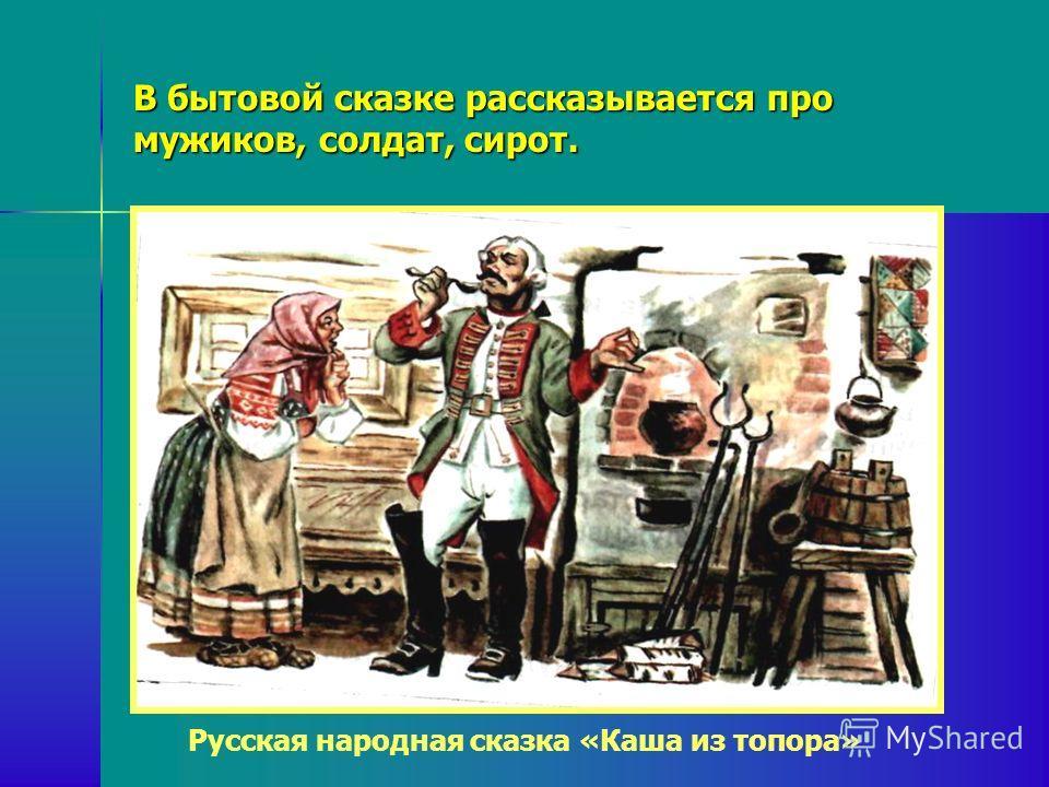 В бытовой сказке рассказывается про мужиков, солдат, сирот. Русская народная сказка «Каша из топора»