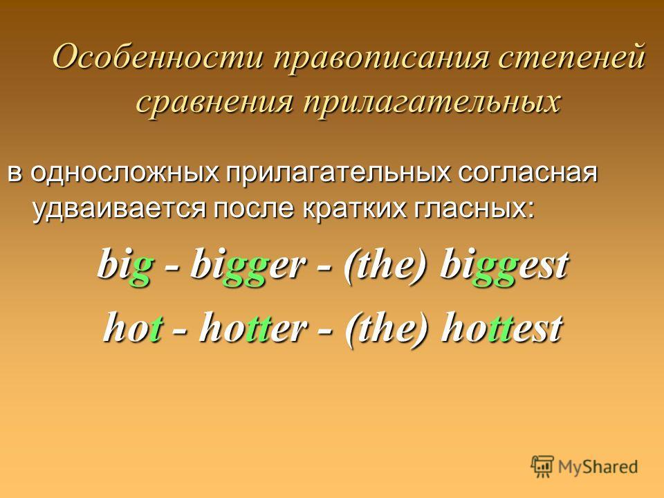 Особенности правописания степеней сравнения прилагательных в односложных прилагательных согласная удваивается после кратких гласных: big - bigger - (the) biggest hot - hotter - (the) hottest