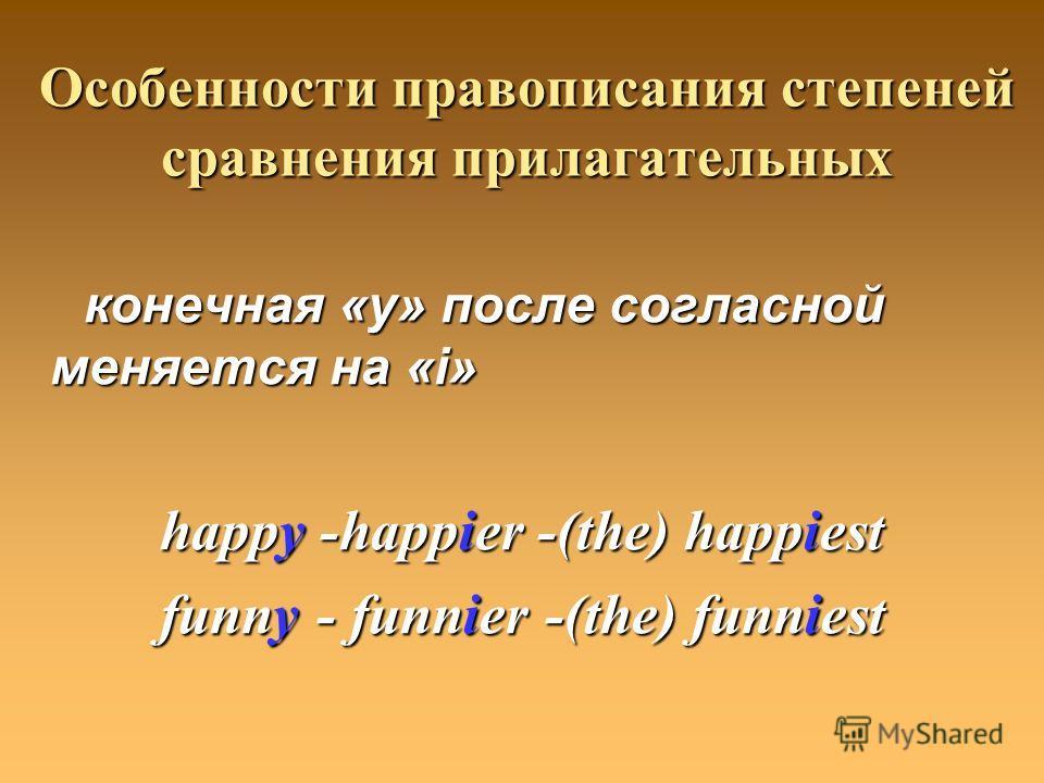 Особенности правописания степеней сравнения прилагательных конечная «y» после согласной меняется на «i» конечная «y» после согласной меняется на «i» happy -happier -(the) happiest funny - funnier -(the) funniest