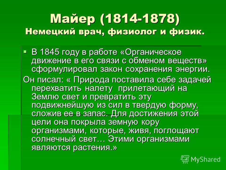 Майер (1814-1878) Немецкий врач, физиолог и физик. В 1845 году в работе «Органическое движение в его связи с обменом веществ» сформулировал закон сохранения энергии. В 1845 году в работе «Органическое движение в его связи с обменом веществ» сформулир