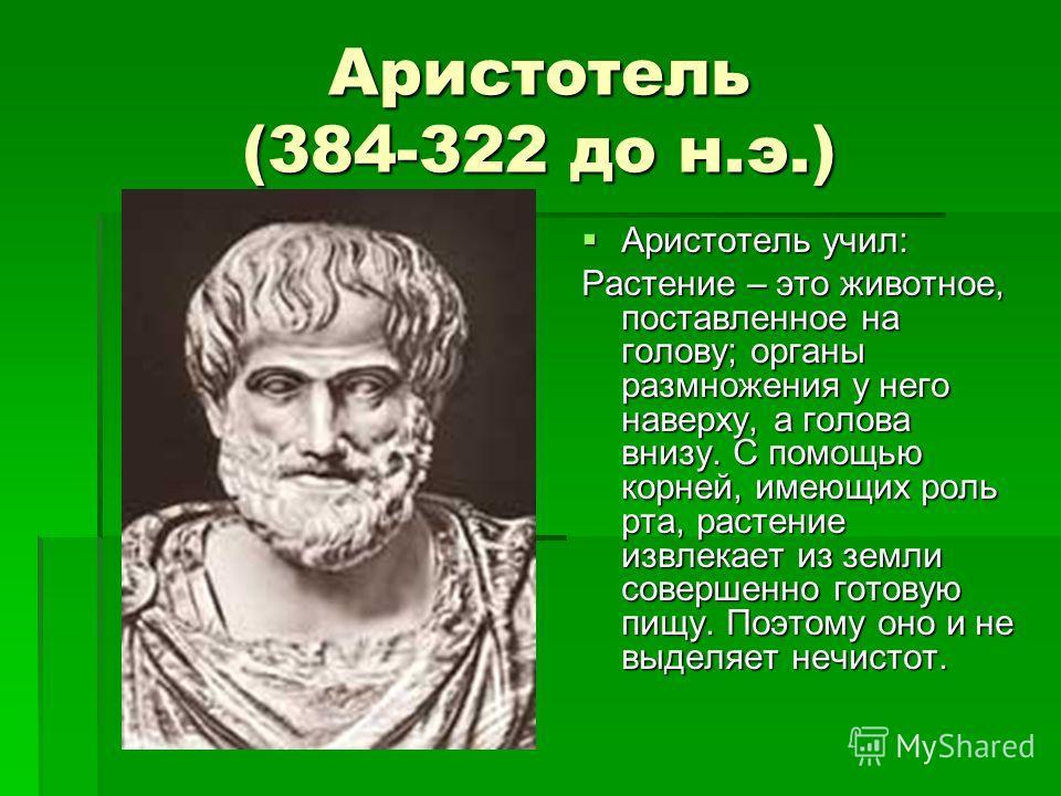 Аристотель (384-322 до н.э.) Аристотель учил: Аристотель учил: Растение – это животное, поставленное на голову; органы размножения у него наверху, а голова внизу. С помощью корней, имеющих роль рта, растение извлекает из земли совершенно готовую пищу
