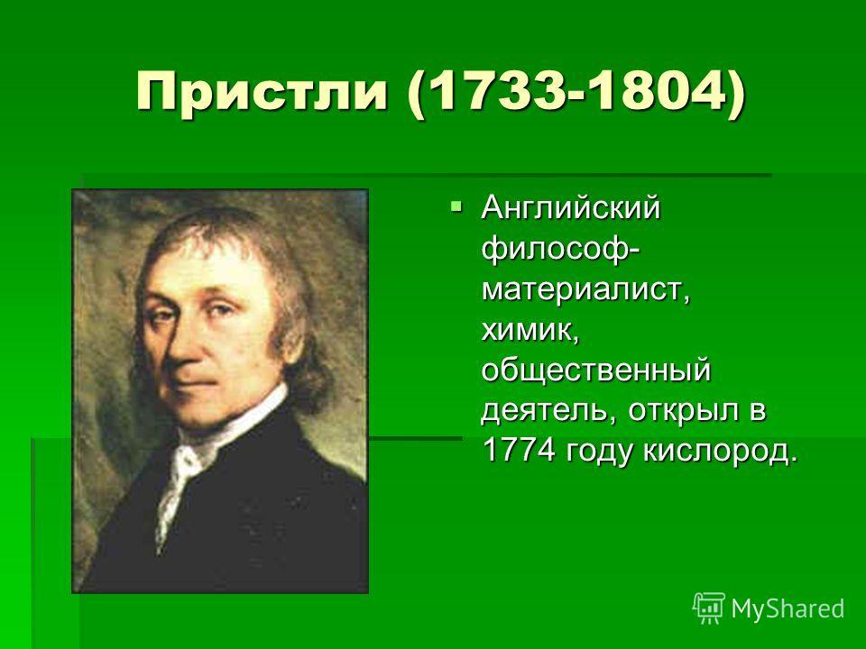 Пристли (1733-1804) Английский философ- материалист, химик, общественный деятель, открыл в 1774 году кислород. Английский философ- материалист, химик, общественный деятель, открыл в 1774 году кислород.