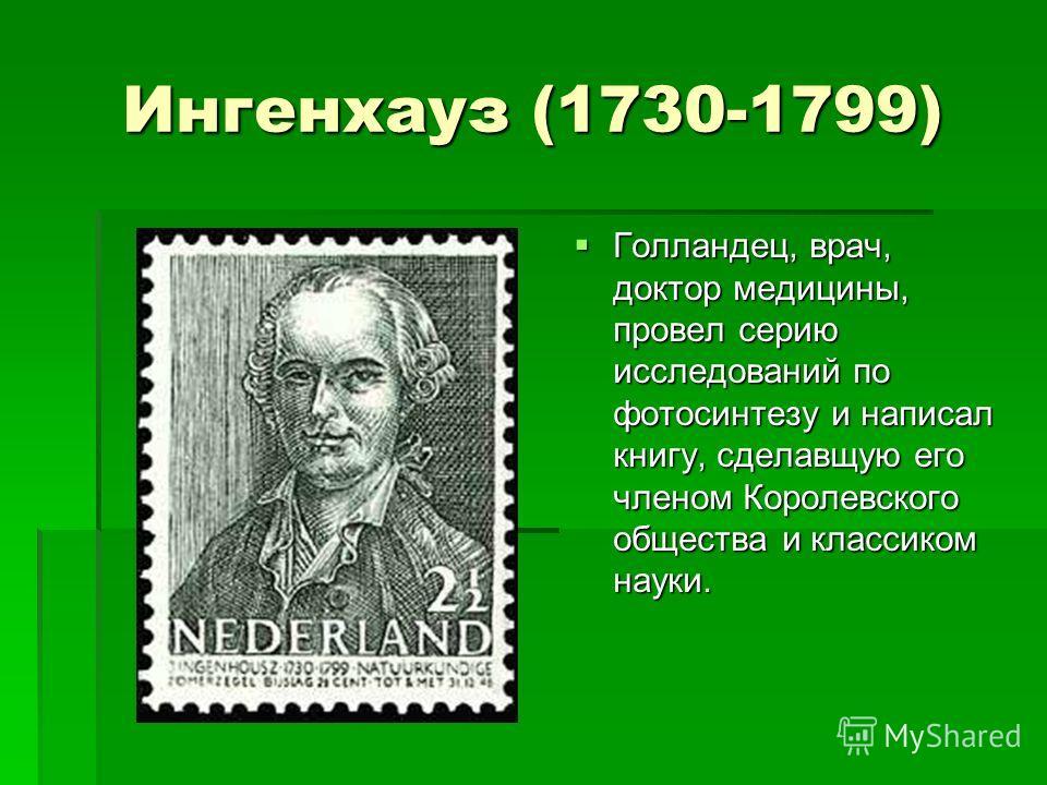 Ингенхауз (1730-1799) Голландец, врач, доктор медицины, провел серию исследований по фотосинтезу и написал книгу, сделавщую его членом Королевского общества и классиком науки. Голландец, врач, доктор медицины, провел серию исследований по фотосинтезу