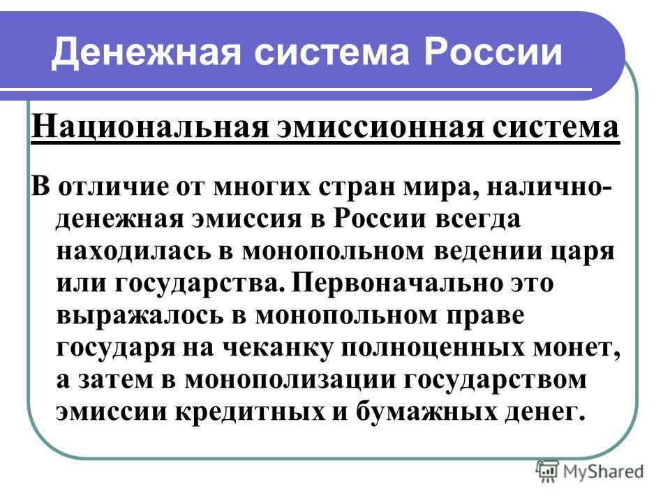 Денежная система России Национальная эмиссионная система В отличие от многих стран мира, налично- денежная эмиссия в России всегда находилась в монопольном ведении царя или государства. Первоначально это выражалось в монопольном праве государя на чек