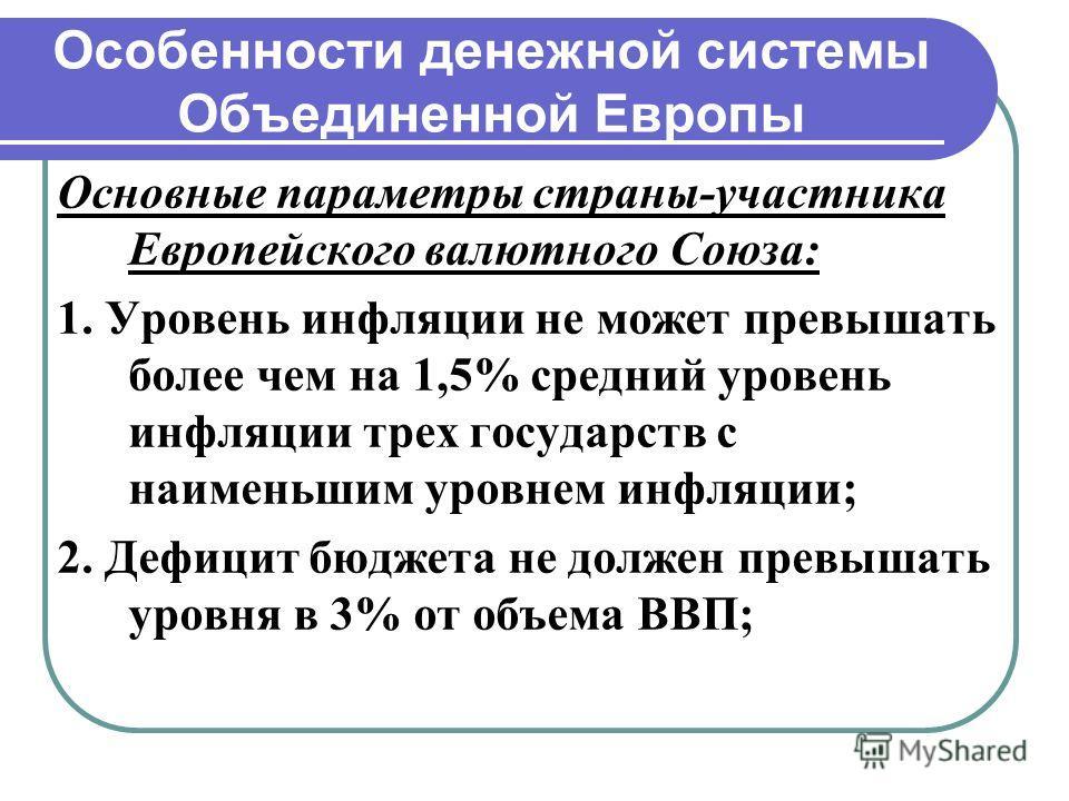 Особенности денежной системы Объединенной Европы Основные параметры страны-участника Европейского валютного Союза: 1. Уровень инфляции не может превышать более чем на 1,5% средний уровень инфляции трех государств с наименьшим уровнем инфляции; 2. Деф