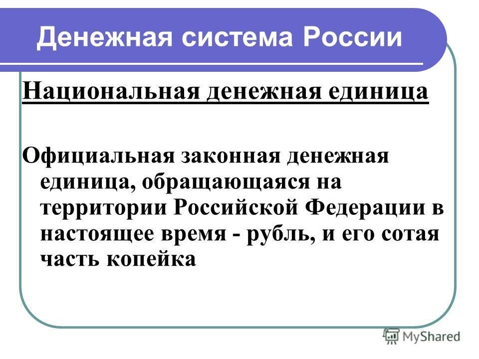 Денежная система России Национальная денежная единица Официальная законная денежная единица, обращающаяся на территории Российской Федерации в настоящее время - рубль, и его сотая часть копейка