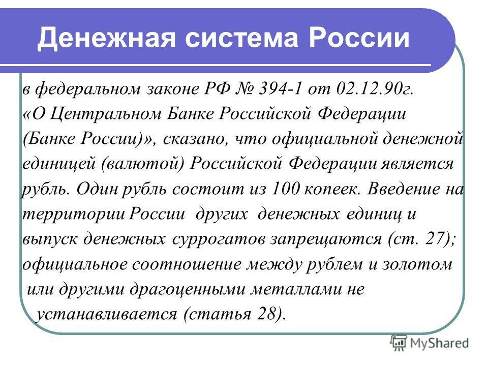 Денежная система России в федеральном законе РФ 394-1 от 02.12.90г. «О Центральном Банке Российской Федерации (Банке России)», сказано, что официальной денежной единицей (валютой) Российской Федерации является рубль. Один рубль состоит из 100 копеек.