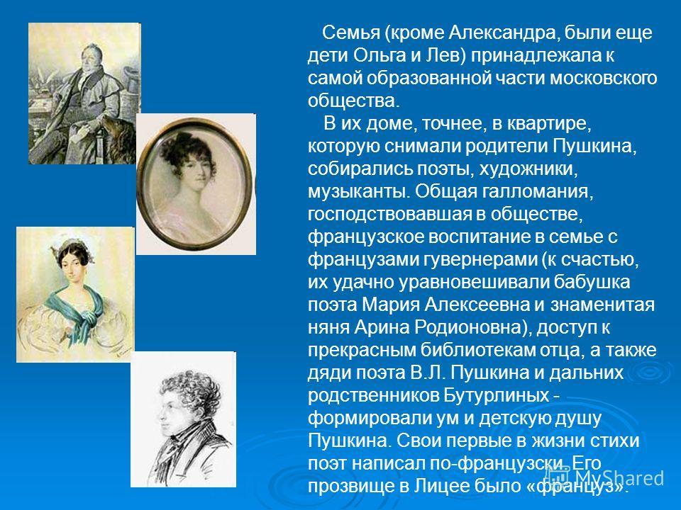 Семья (кроме Александра, были еще дети Ольга и Лев) принадлежала к самой образованной части московского общества. В их доме, точнее, в квартире, которую снимали родители Пушкина, собирались поэты, художники, музыканты. Общая галломания, господствовав