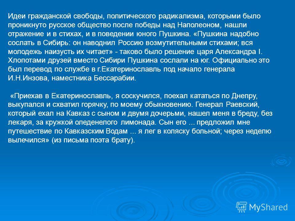 Идеи гражданской свободы, политического радикализма, которыми было проникнуто русское общество после победы над Наполеоном, нашли отражение и в стихах, и в поведении юного Пушкина. «Пушкина надобно сослать в Сибирь: он наводнил Россию возмутительными