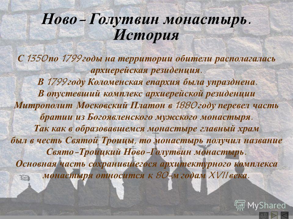 Ново- Голутвин монастырь Троицкий Ново-Голутвин монастырь ведет свое летоисчисление с 1799 года. Однако многие его здания гораздо древнее, так как он был основан на месте архиерейского дома, упоминающегося в писцовых книгах 1577-1578 гг. В основном к
