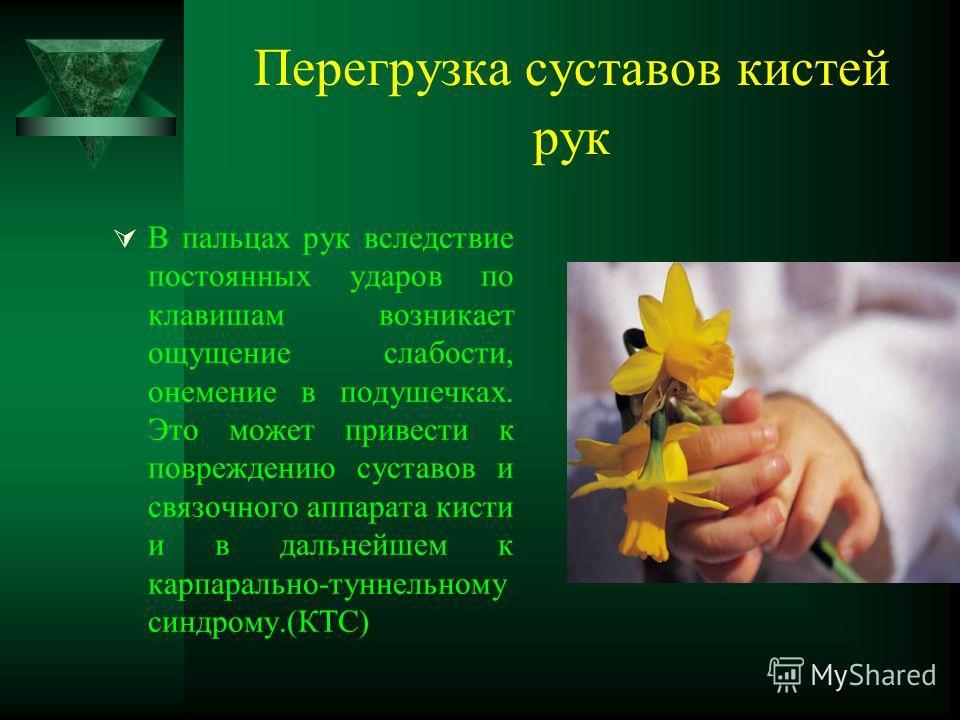Перегрузка суставов кистей рук В пальцах рук вследствие постоянных ударов по клавишам возникает ощущение слабости, онемение в подушечках. Это может привести к повреждению суставов и связочного аппарата кисти и в дальнейшем к карпарально-туннельному с