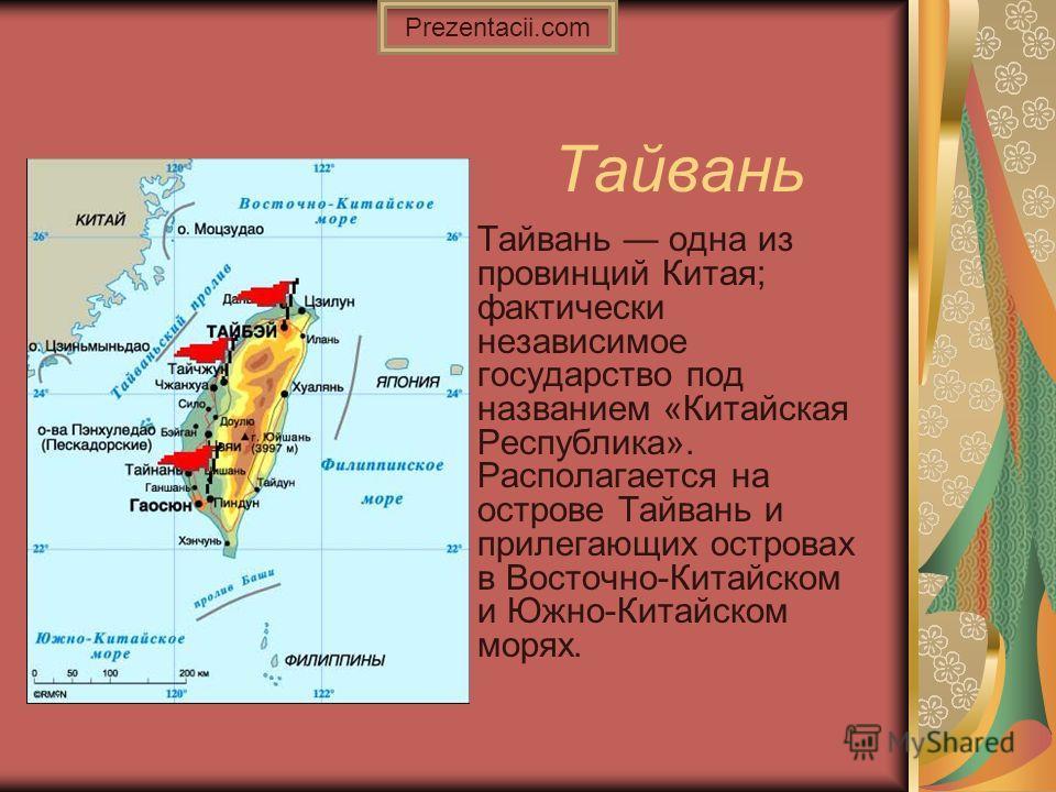 Тайвань Тайвань одна из провинций Китая; фактически независимое государство под названием «Китайская Республика». Располагается на острове Тайвань и прилегающих островах в Восточно-Китайском и Южно-Китайском морях. Prezentacii.com