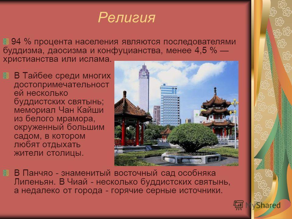 Религия В Тайбее среди многих достопримечательност ей несколько буддистских святынь; мемориал Чан Кайши из белого мрамора, окруженный большим садом, в котором любят отдыхать жители столицы. В Панчяо - знаменитый восточный сад особняка Липеньян. В Чиа