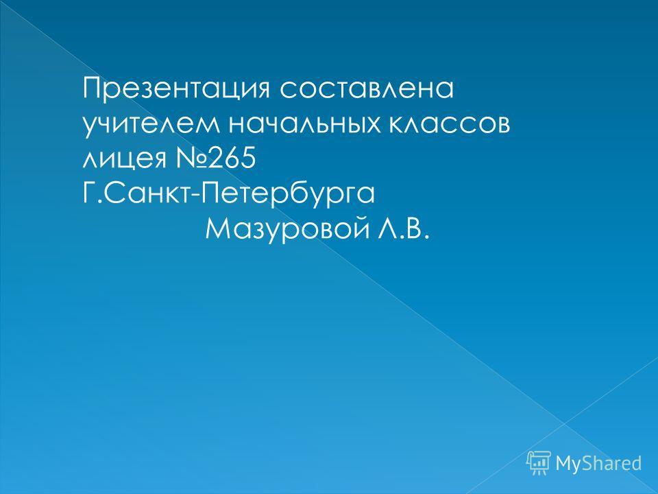 Презентация составлена учителем начальных классов лицея 265 Г.Санкт-Петербурга Мазуровой Л.В.