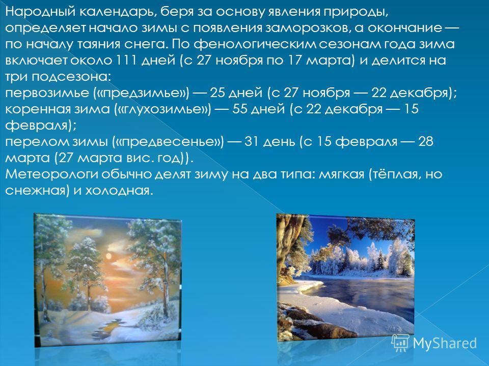 Народный календарь, беря за основу явления природы, определяет начало зимы с появления заморозков, а окончание по началу таяния снега. По фенологическим сезонам года зима включает около 111 дней (с 27 ноября по 17 марта) и делится на три подсезона: п