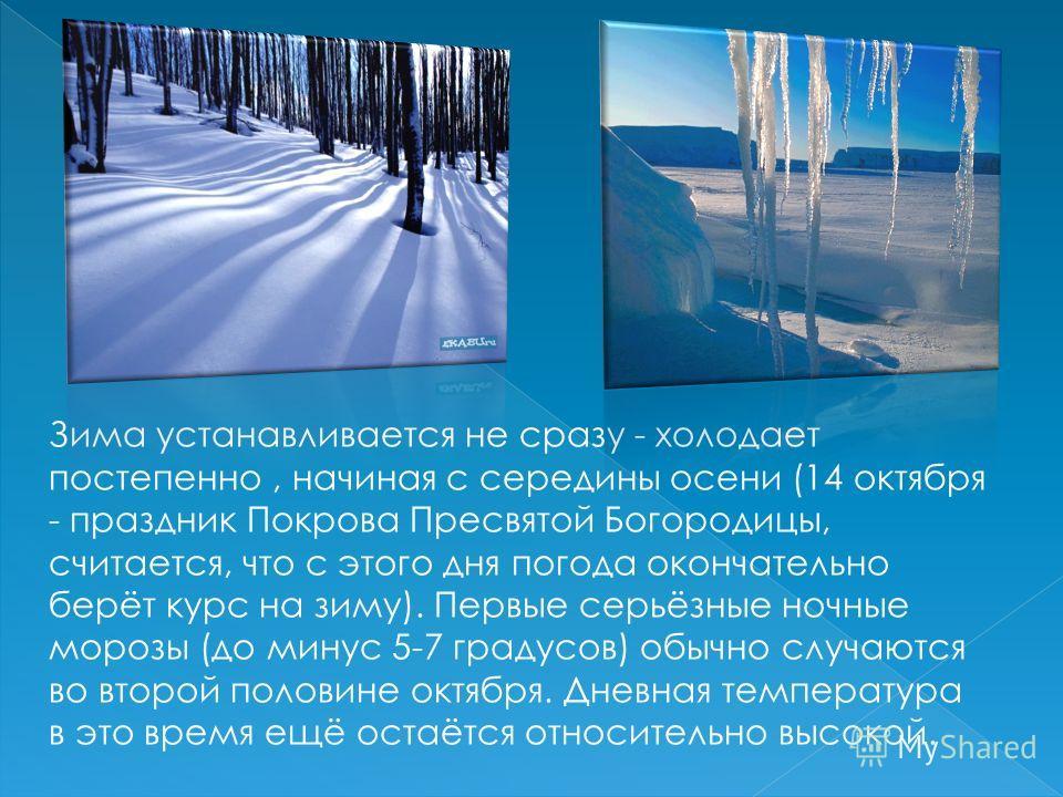 Зима устанавливается не сразу - холодает постепенно, начиная с середины осени (14 октября - праздник Покрова Пресвятой Богородицы, считается, что с этого дня погода окончательно берёт курс на зиму). Первые серьёзные ночные морозы (до минус 5-7 градус