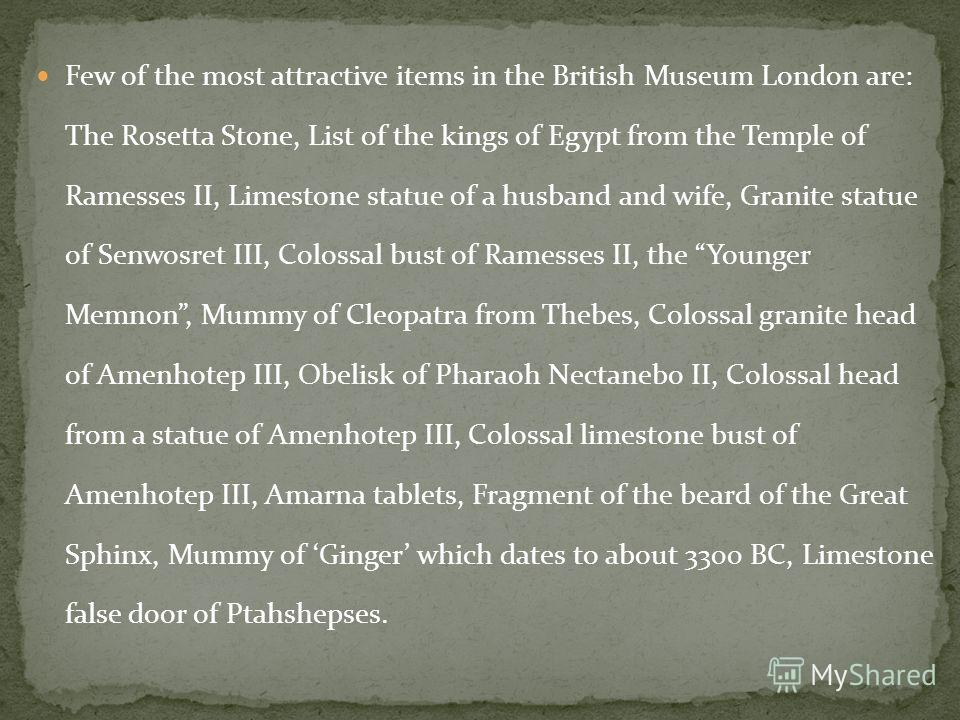 Few of the most attractive items in the British Museum London are: The Rosetta Stone, List of the kings of Egypt from the Temple of Ramesses II, Limestone statue of a husband and wife, Granite statue of Senwosret III, Colossal bust of Ramesses II, th