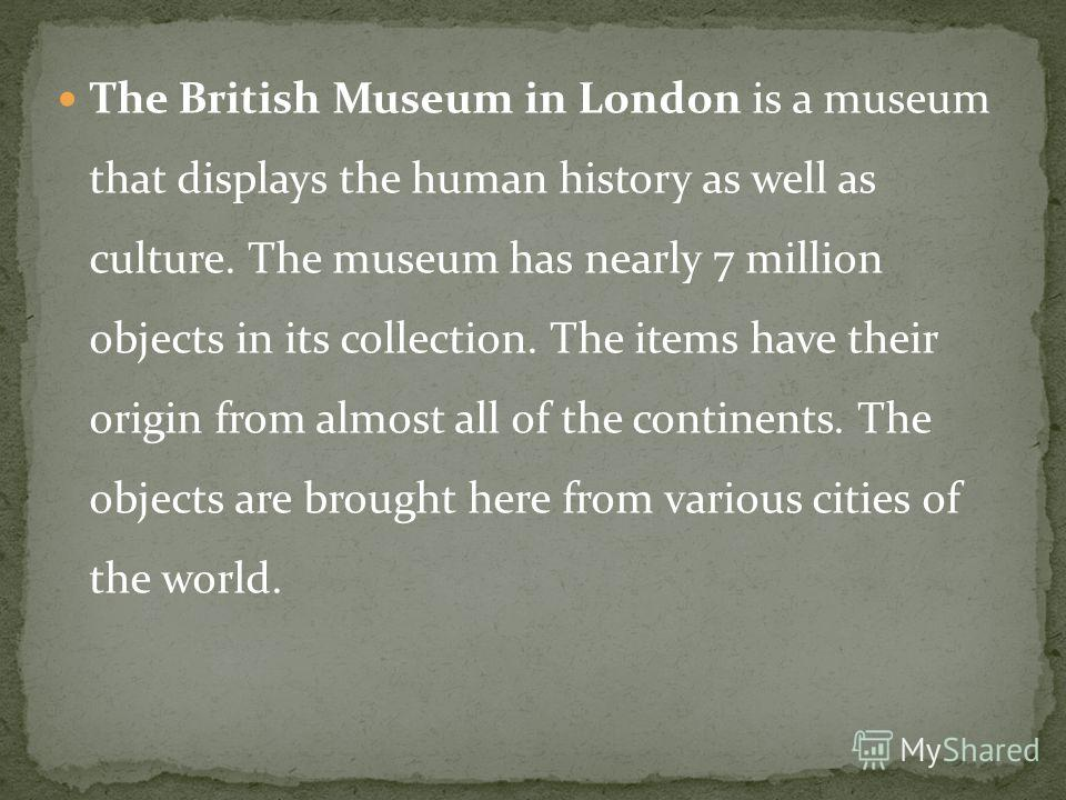 The British Museum in London is a museum that displays the human history as well as culture. The museum has nearly 7 million objects in its collection. The items have their origin from almost all of the continents. The objects are brought here from v