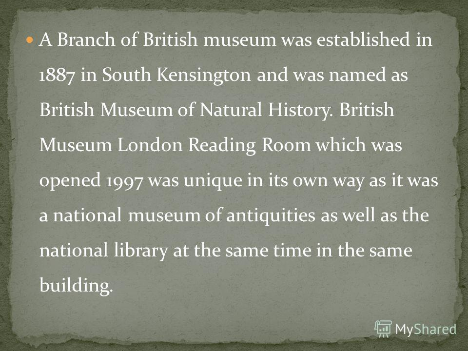 A Branch of British museum was established in 1887 in South Kensington and was named as British Museum of Natural History. British Museum London Reading Room which was opened 1997 was unique in its own way as it was a national museum of antiquities a