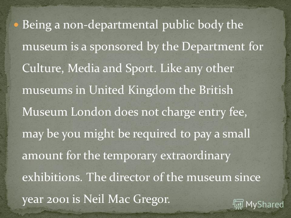 Being a non-departmental public body the museum is a sponsored by the Department for Culture, Media and Sport. Like any other museums in United Kingdom the British Museum London does not charge entry fee, may be you might be required to pay a small a