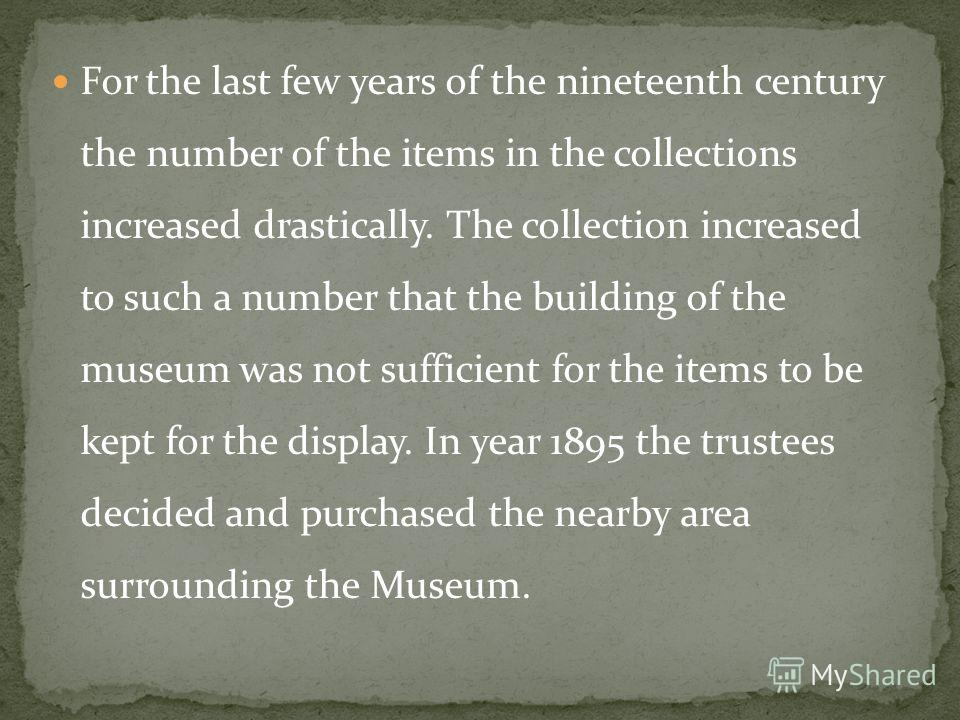 For the last few years of the nineteenth century the number of the items in the collections increased drastically. The collection increased to such a number that the building of the museum was not sufficient for the items to be kept for the display.