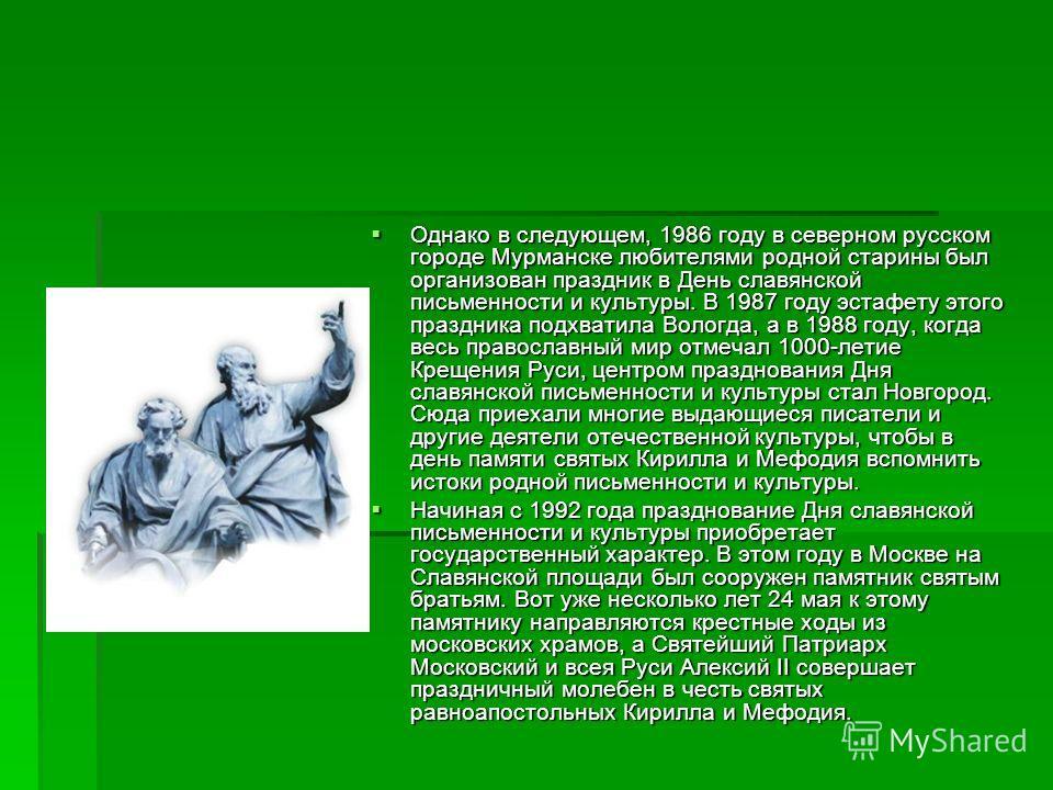 Однако в следующем, 1986 году в северном русском городе Мурманске любителями родной старины был организован праздник в День славянской письменности и культуры. В 1987 году эстафету этого праздника подхватила Вологда, а в 1988 году, когда весь правосл