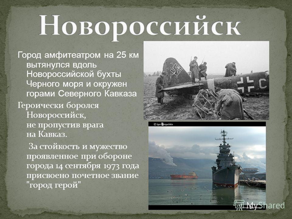 Город амфитеатром на 25 км вытянулся вдоль Новороссийской бухты Черного моря и окружен горами Северного Кавказа Героически боролся Новороссийск, не пропустив врага на Кавказ. За стойкость и мужество проявленное при обороне города 14 сентября 1973 год