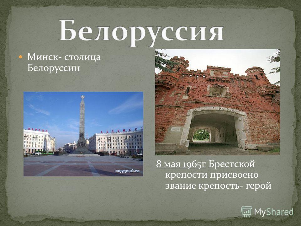 8 мая 1965г Брестской крепости присвоено звание крепость- герой Минск- столица Белоруссии