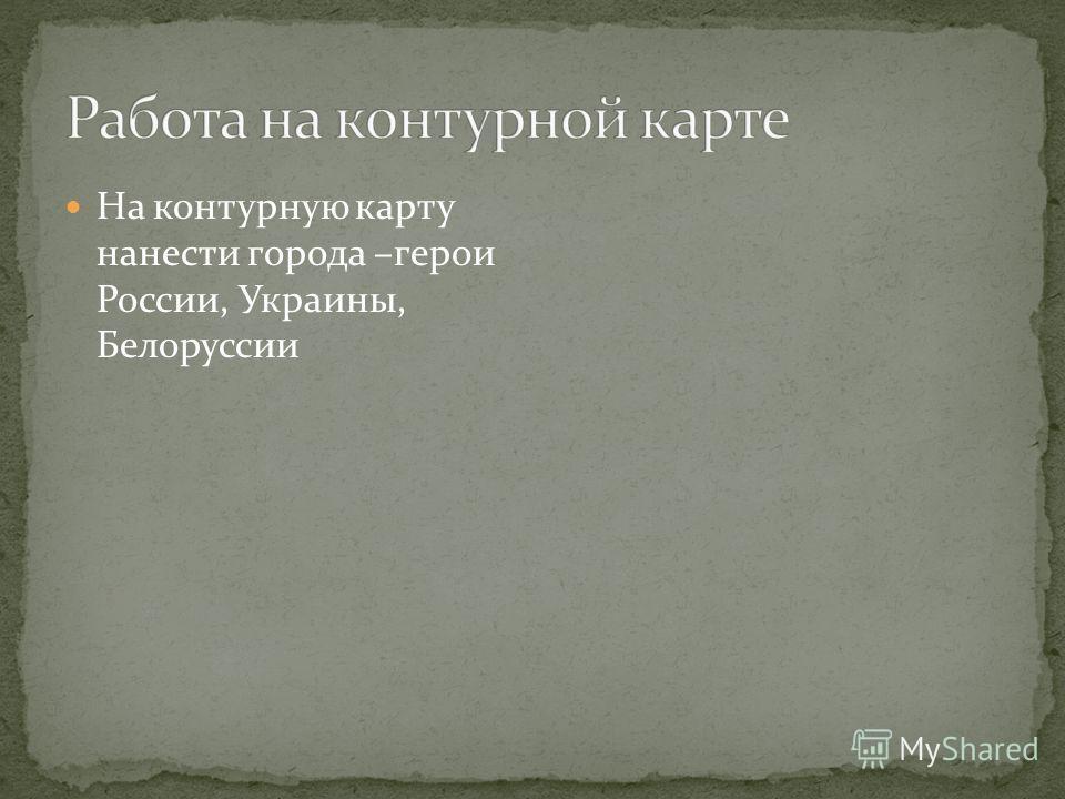 На контурную карту нанести города –герои России, Украины, Белоруссии