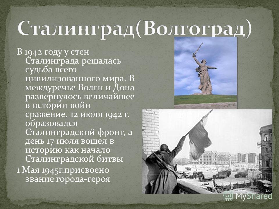 В 1942 году у стен Сталинграда решалась судьба всего цивилизованного мира. В междуречье Волги и Дона развернулось величайшее в истории войн сражение. 12 июля 1942 г. образовался Сталинградский фронт, а день 17 июля вошел в историю как начало Сталингр