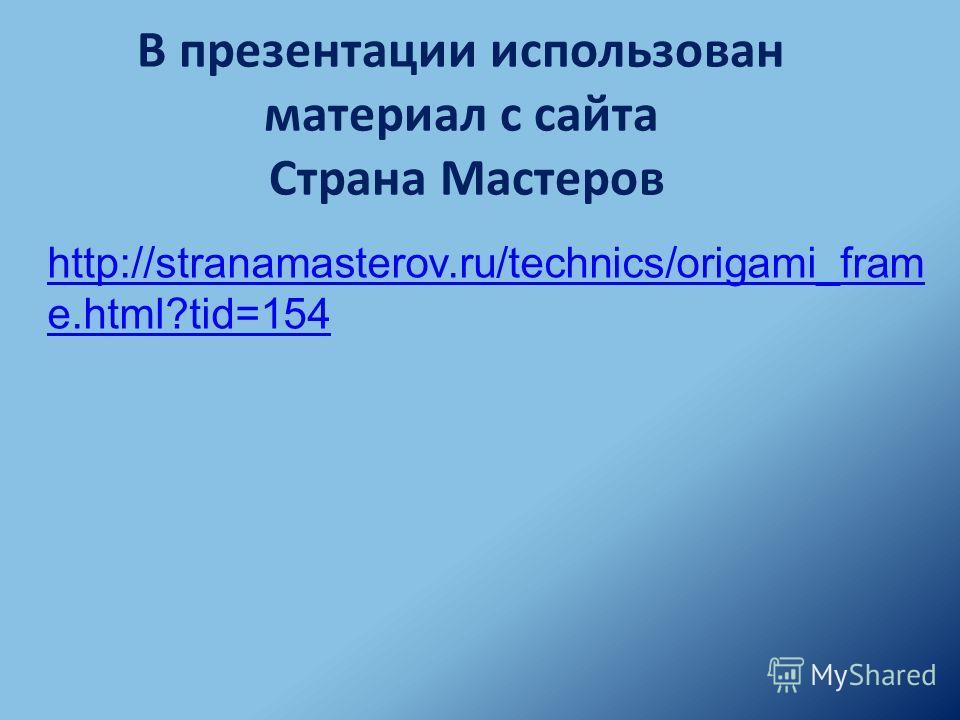 http://stranamasterov.ru/technics/origami_fram e.html?tid=154 В презентации использован материал с сайта Страна Мастеров