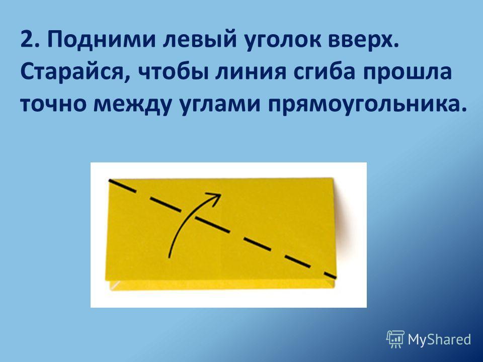 2. Подними левый уголок вверх. Старайся, чтобы линия сгиба прошла точно между углами прямоугольника.