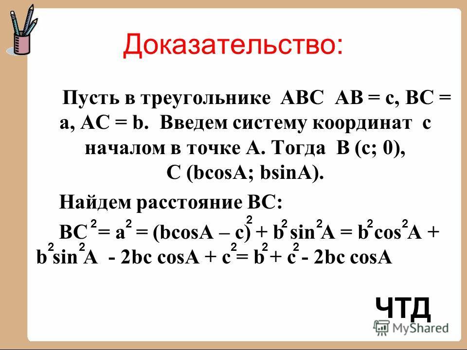 Доказательство: Пусть в треугольнике АВС АВ = с, ВС = а, АС = b. Введем систему координат с началом в точке А. Тогда В (с; 0), С (bcosA; bsinA). Найдем расстояние ВС: ВС = а = (bcosA – c) + b sin A = b cos A + b sin A - 2bc cosA + c = b + c - 2bc cos
