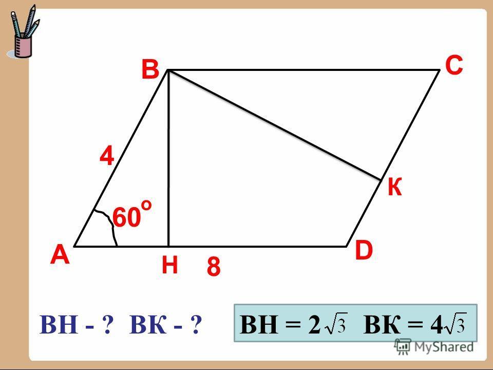 А B C D 8 4 60 о ВН - ? ВК - ? Н К ВН = 2 ВК = 4