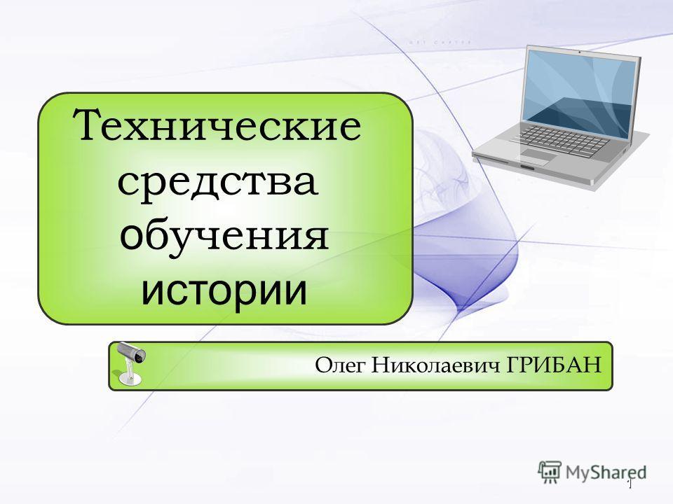 1 Олег Николаевич ГРИБАН Технические средства о бучения истории
