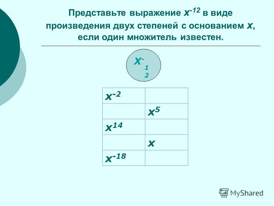 X-12X-12 Представьте выражение x -12 в виде произведения двух степеней с основанием x, если один множитель известен. x -2 x5x5 x 14 x x -18
