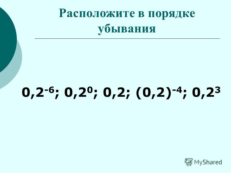 Расположите в порядке убывания 0,2 -6 ; 0,2 0 ; 0,2; (0,2) -4 ; 0,2 3