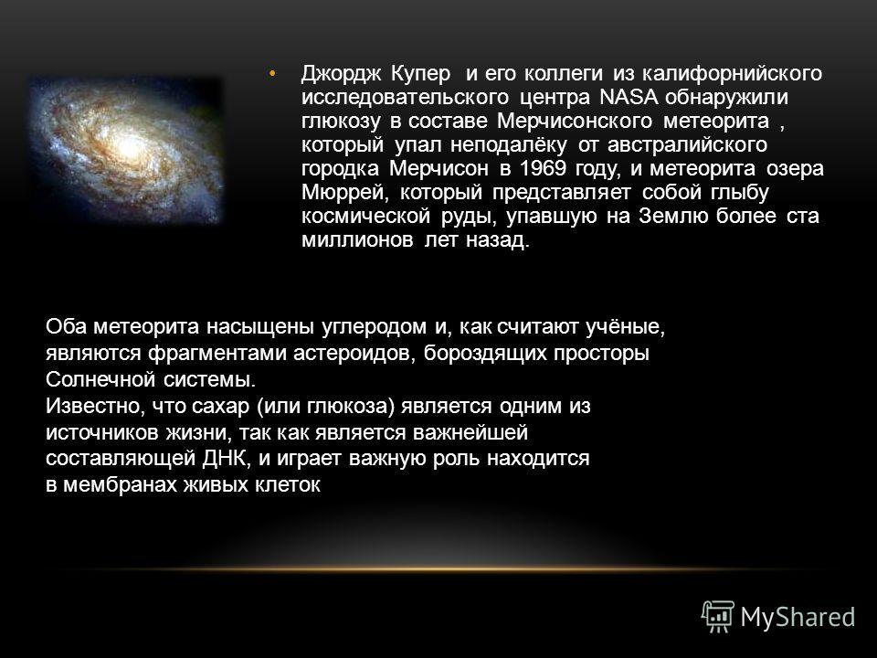 Джордж Купер и его коллеги из калифорнийского исследовательского центра NASA обнаружили глюкозу в составе Мерчисонского метеорита, который упал неподалёку от австралийского городка Мерчисон в 1969 году, и метеорита озера Мюррей, который представляет