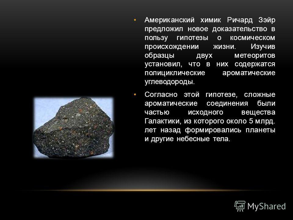 Американский химик Ричард Зэйр предложил новое доказательство в пользу гипотезы о космическом происхождении жизни. Изучив образцы двух метеоритов установил, что в них содержатся полициклические ароматические углеводороды. Согласно этой гипотезе, слож