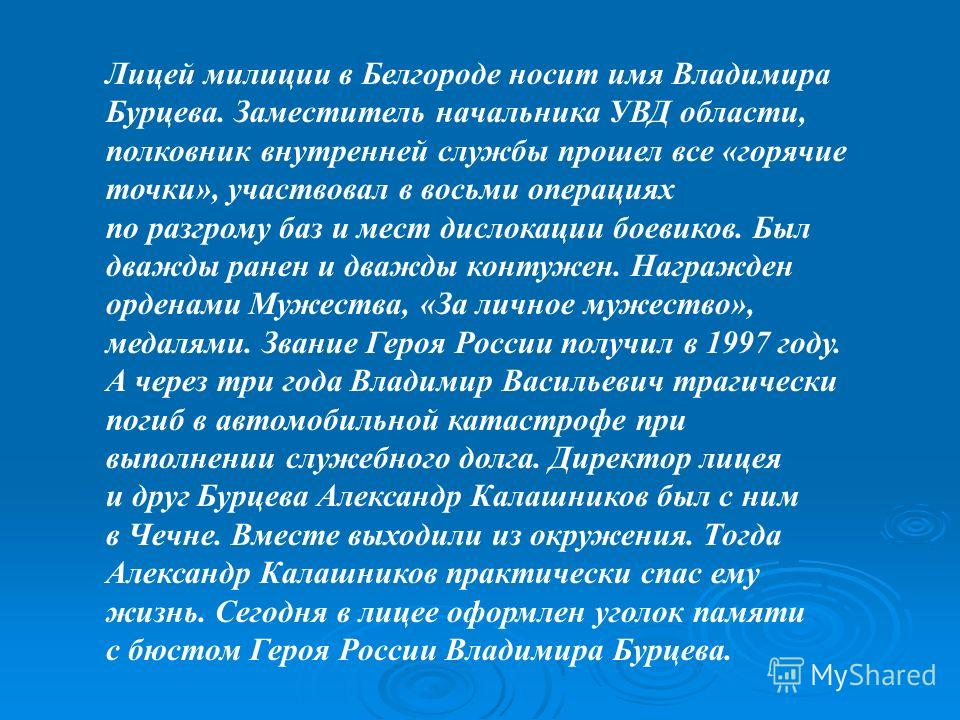 Лицей милиции в Белгороде носит имя Владимира Бурцева. Заместитель начальника УВД области, полковник внутренней службы прошел все «горячие точки», участвовал в восьми операциях по разгрому баз и мест дислокации боевиков. Был дважды ранен и дважды кон