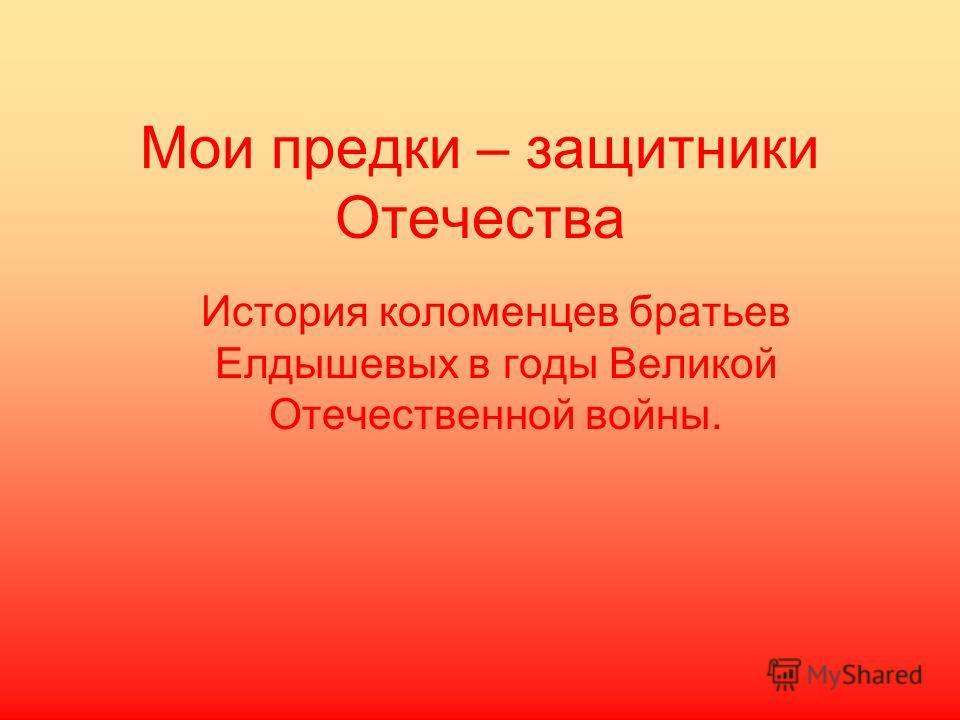 Мои предки – защитники Отечества История коломенцев братьев Елдышевых в годы Великой Отечественной войны.