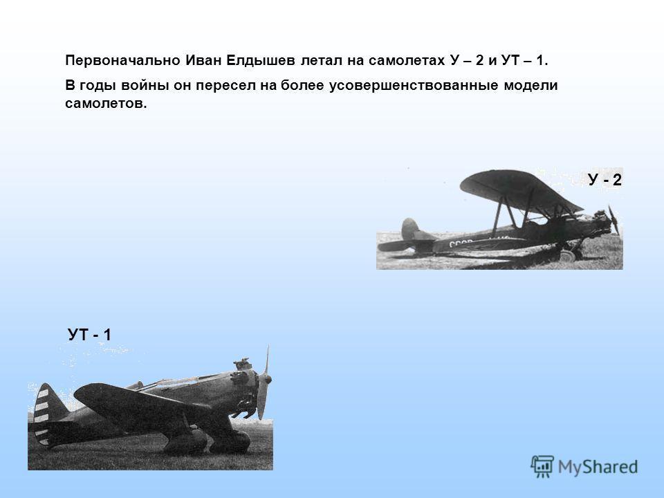 Первоначально Иван Елдышев летал на самолетах У – 2 и УТ – 1. В годы войны он пересел на более усовершенствованные модели самолетов. УТ - 1 У - 2