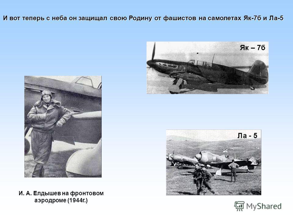 И вот теперь с неба он защищал свою Родину от фашистов на самолетах Як-7б и Ла-5 Ла - 5 Як – 7б И. А. Елдышев на фронтовом аэродроме (1944г.)