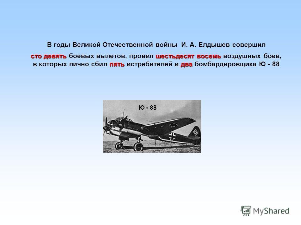 В годы Великой Отечественной войны И. А. Елдышев совершил сто девятьшестьдесят восемь пятьдва сто девять боевых вылетов, провел шестьдесят восемь воздушных боев, в которых лично сбил пять истребителей и два бомбардировщика Ю - 88 Ю - 88