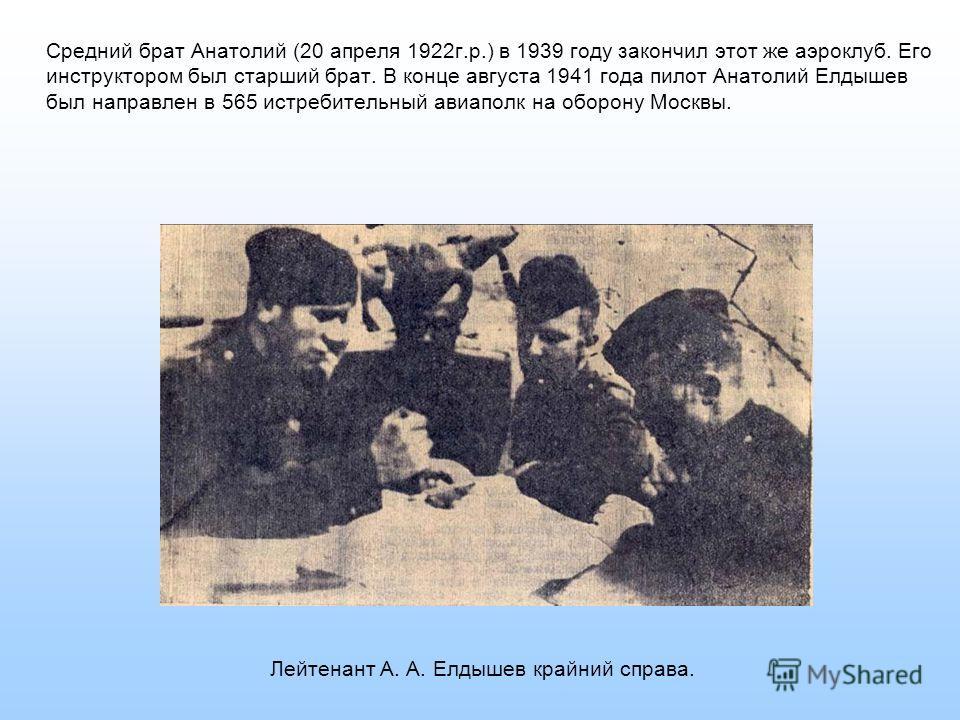 Средний брат Анатолий (20 апреля 1922г.р.) в 1939 году закончил этот же аэроклуб. Его инструктором был старший брат. В конце августа 1941 года пилот Анатолий Елдышев был направлен в 565 истребительный авиаполк на оборону Москвы. Лейтенант А. А. Елдыш