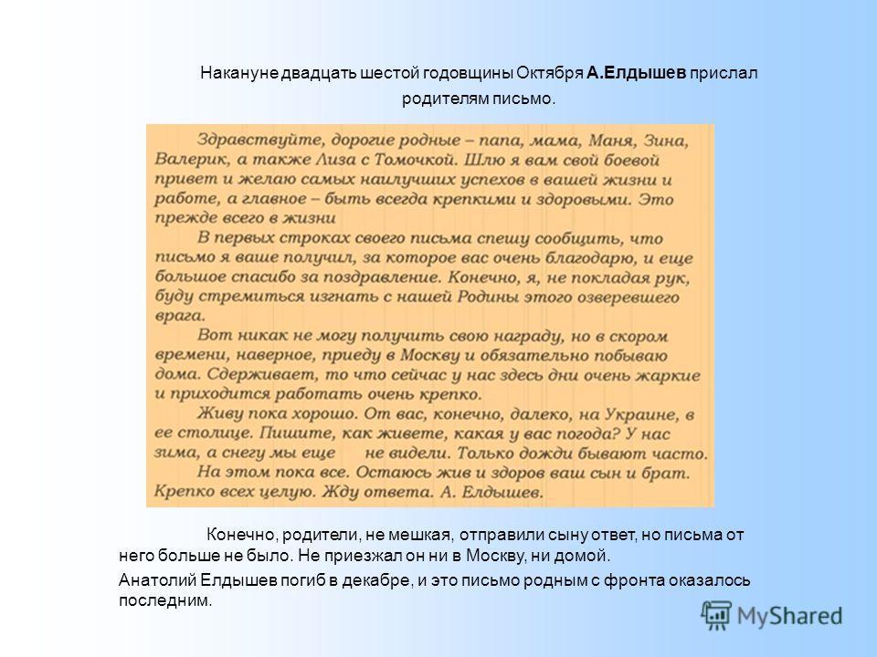 Накануне двадцать шестой годовщины Октября А.Елдышев прислал родителям письмо. Конечно, родители, не мешкая, отправили сыну ответ, но письма от него больше не было. Не приезжал он ни в Москву, ни домой. Анатолий Елдышев погиб в декабре, и это письмо