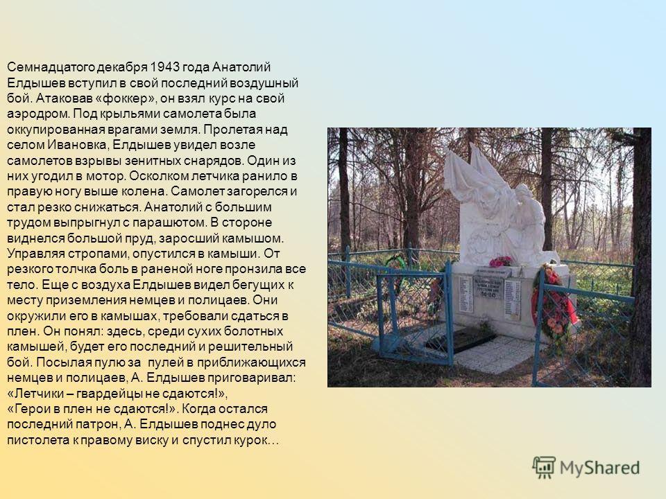 Семнадцатого декабря 1943 года Анатолий Елдышев вступил в свой последний воздушный бой. Атаковав «фоккер», он взял курс на свой аэродром. Под крыльями самолета была оккупированная врагами земля. Пролетая над селом Ивановка, Елдышев увидел возле самол