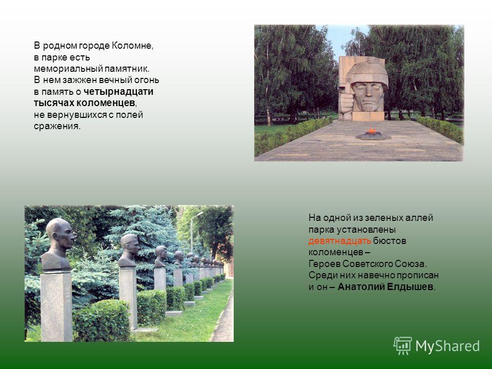 На одной из зеленых аллей парка установлены девятнадцать бюстов коломенцев – Героев Советского Союза. Среди них навечно прописан и он – Анатолий Елдышев. В родном городе Коломне, в парке есть мемориальный памятник. В нем зажжен вечный огонь в память