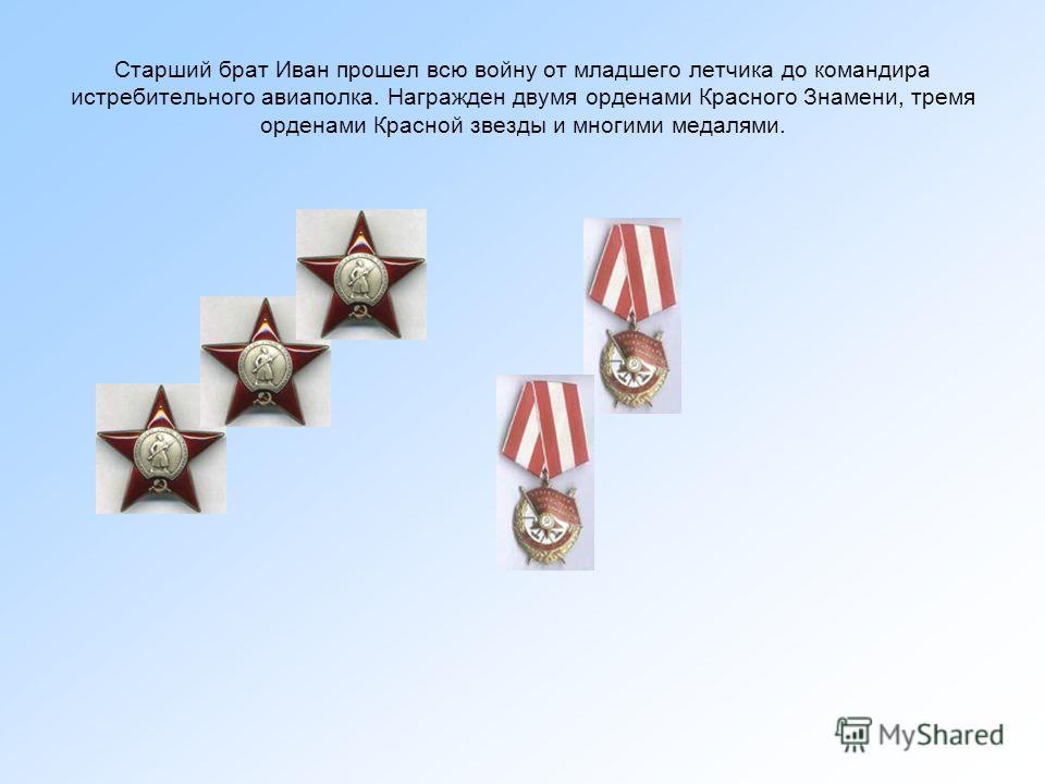 Старший брат Иван прошел всю войну от младшего летчика до командира истребительного авиаполка. Награжден двумя орденами Красного Знамени, тремя орденами Красной звезды и многими медалями.