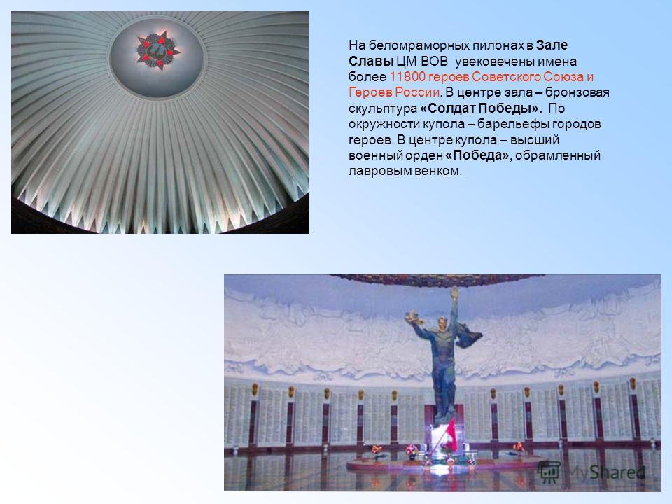 На беломраморных пилонах в Зале Славы ЦМ ВОВ увековечены имена более 11800 героев Советского Союза и Героев России. В центре зала – бронзовая скульптура «Солдат Победы». По окружности купола – барельефы городов героев. В центре купола – высший военны